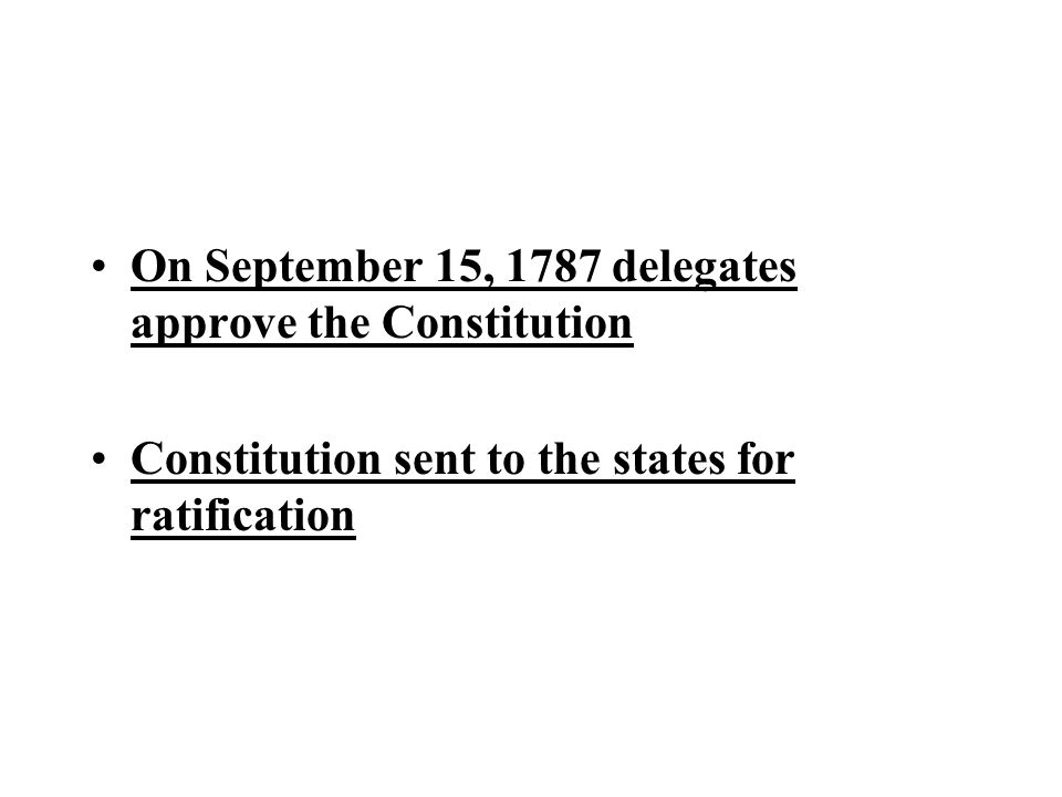 On September 15, 1787 delegates approve the Constitution Constitution sent to the states for ratification