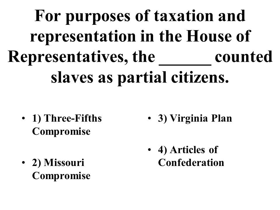 For purposes of taxation and representation in the House of Representatives, the ______ counted slaves as partial citizens.