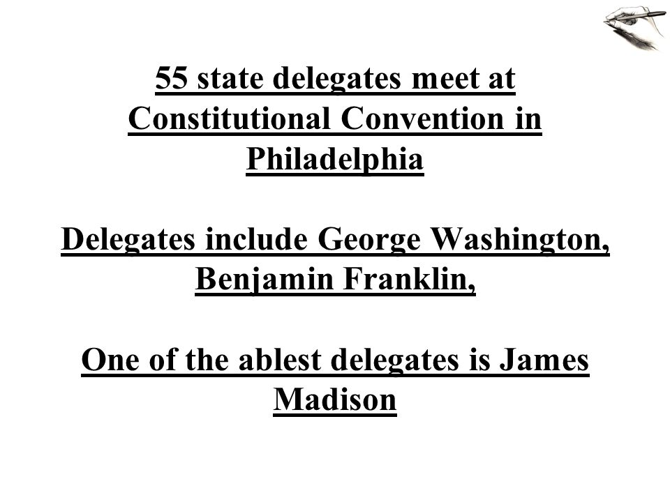 55 state delegates meet at Constitutional Convention in Philadelphia Delegates include George Washington, Benjamin Franklin, One of the ablest delegates is James Madison