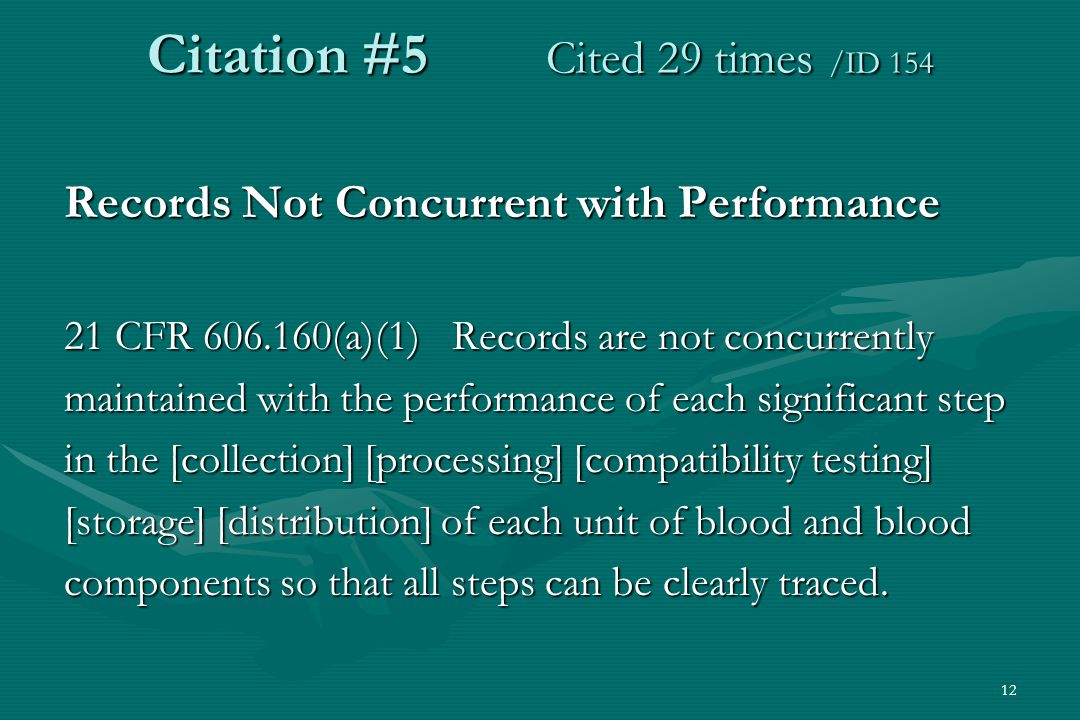12 Citation #5 Cited 29 times /ID 154 Records Not Concurrent with Performance 21 CFR 606.160(a)(1) Records are not concurrently maintained with the performance of each significant step in the [collection] [processing] [compatibility testing] [storage] [distribution] of each unit of blood and blood components so that all steps can be clearly traced.