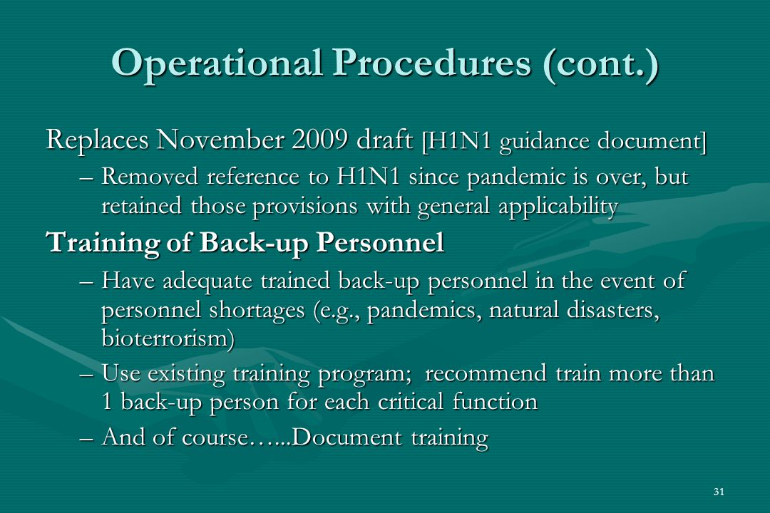 31 Operational Procedures (cont.) Replaces November 2009 draft [H1N1 guidance document] –Removed reference to H1N1 since pandemic is over, but retained those provisions with general applicability Training of Back-up Personnel –Have adequate trained back-up personnel in the event of personnel shortages (e.g., pandemics, natural disasters, bioterrorism) –Use existing training program; recommend train more than 1 back-up person for each critical function –And of course…...Document training