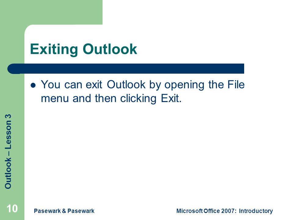 Outlook – Lesson 3 Pasewark & PasewarkMicrosoft Office 2007: Introductory 10 Exiting Outlook You can exit Outlook by opening the File menu and then clicking Exit.