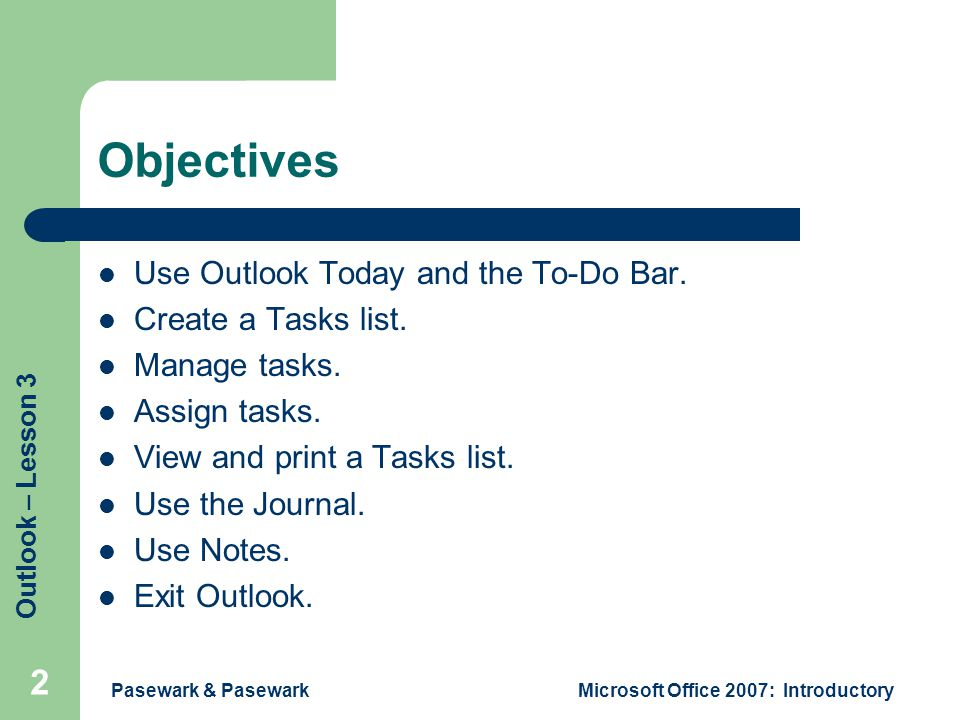 Outlook – Lesson 3 Pasewark & PasewarkMicrosoft Office 2007: Introductory 2 Objectives Use Outlook Today and the To-Do Bar.