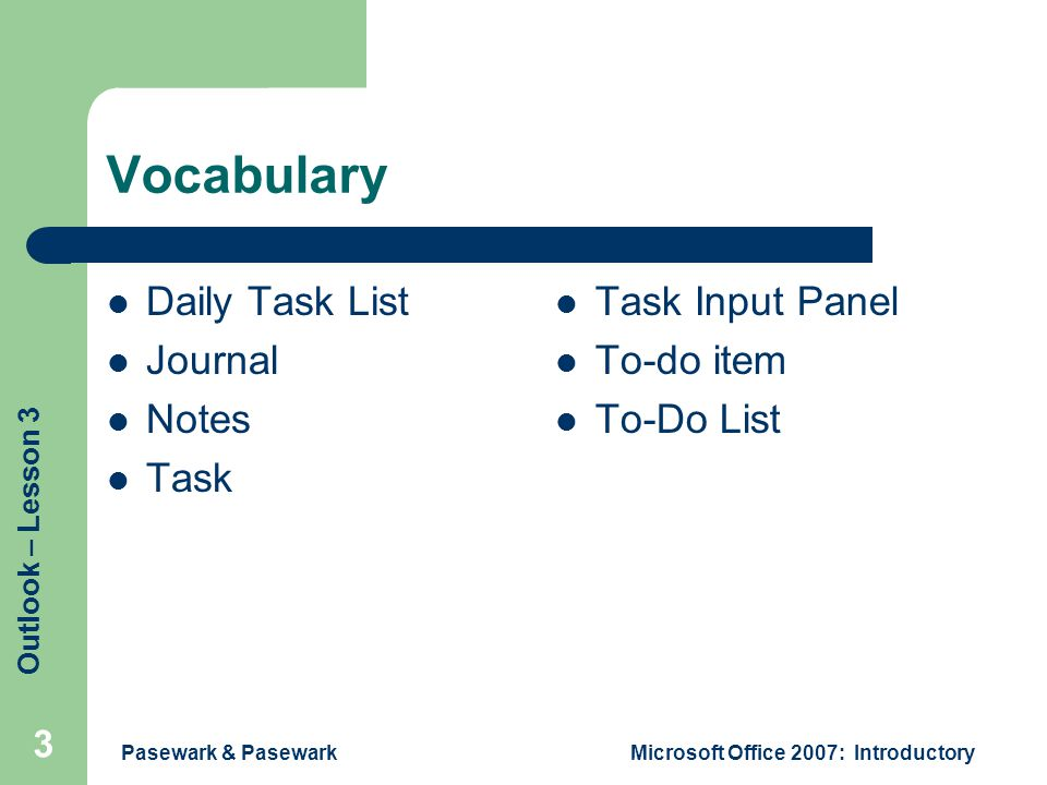 Outlook – Lesson 3 Pasewark & PasewarkMicrosoft Office 2007: Introductory 3 Vocabulary Daily Task List Journal Notes Task Task Input Panel To-do item To-Do List