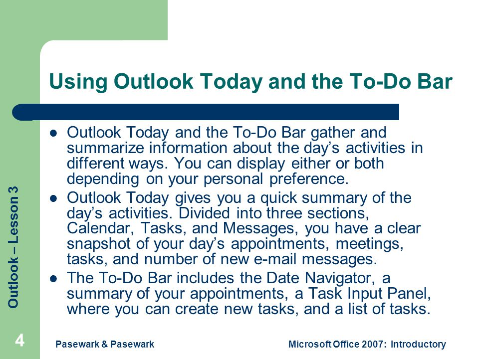 Outlook – Lesson 3 Pasewark & PasewarkMicrosoft Office 2007: Introductory 4 Using Outlook Today and the To-Do Bar Outlook Today and the To-Do Bar gather and summarize information about the day's activities in different ways.
