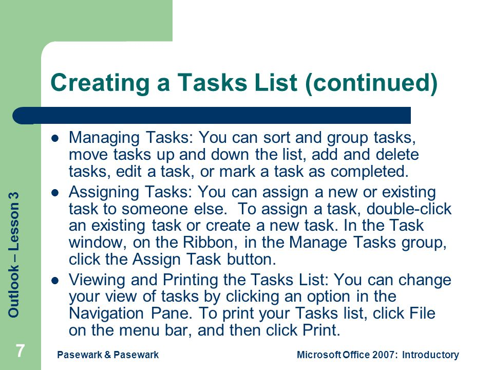 Outlook – Lesson 3 Pasewark & PasewarkMicrosoft Office 2007: Introductory 7 Creating a Tasks List (continued) Managing Tasks: You can sort and group tasks, move tasks up and down the list, add and delete tasks, edit a task, or mark a task as completed.