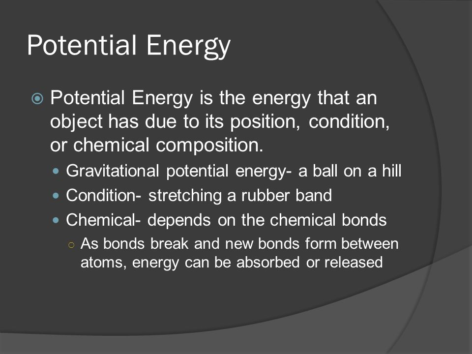Potential Energy  Potential Energy is the energy that an object has due to its position, condition, or chemical composition.
