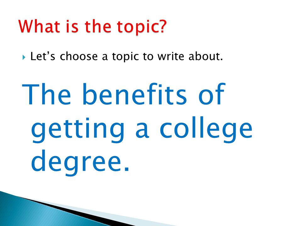  Let's choose a topic to write about. The benefits of getting a college degree.