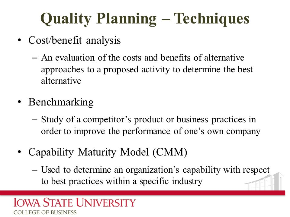 Quality Planning – Techniques Cost/benefit analysis – An evaluation of the costs and benefits of alternative approaches to a proposed activity to dete