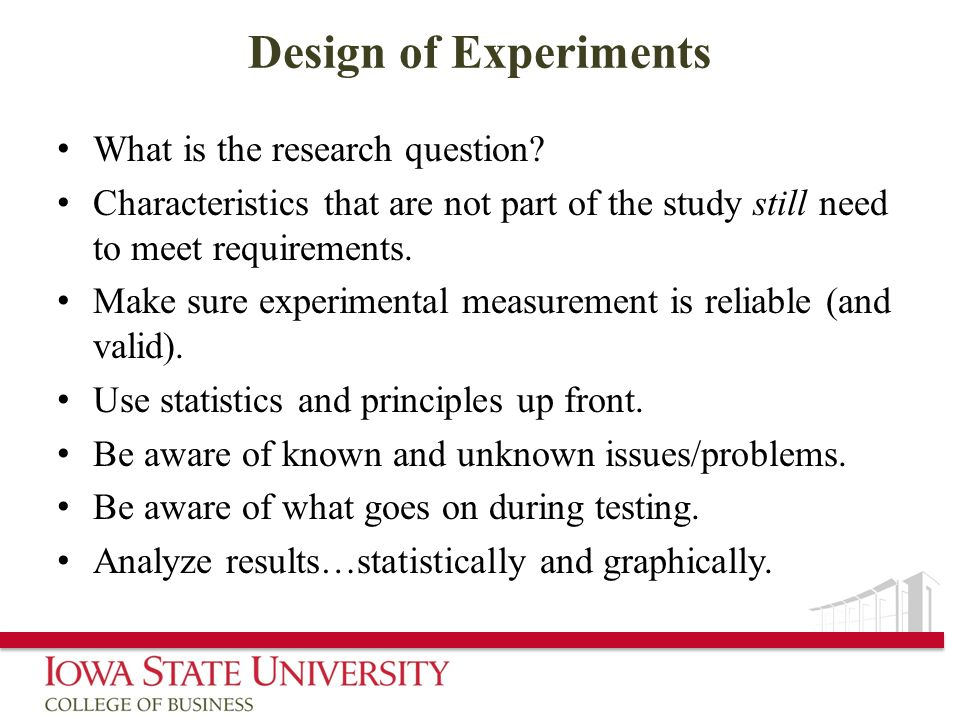 Design of Experiments What is the research question? Characteristics that are not part of the study still need to meet requirements. Make sure experim