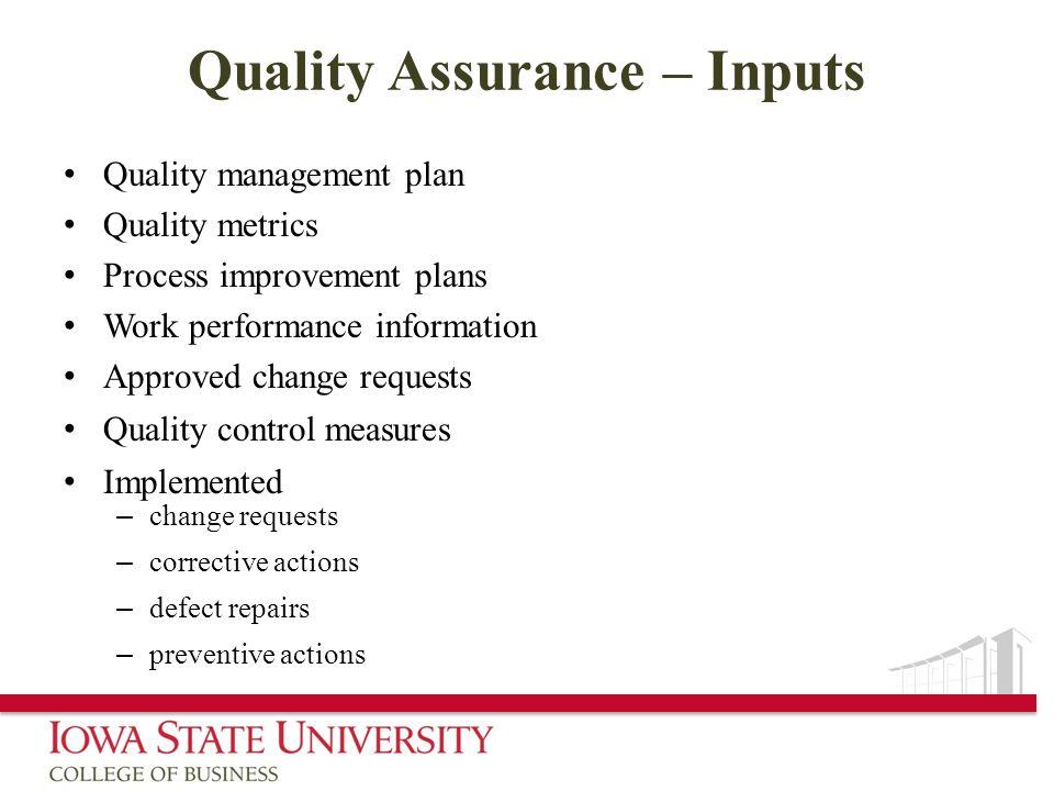 Quality Assurance – Inputs Quality management plan Quality metrics Process improvement plans Work performance information Approved change requests Qua