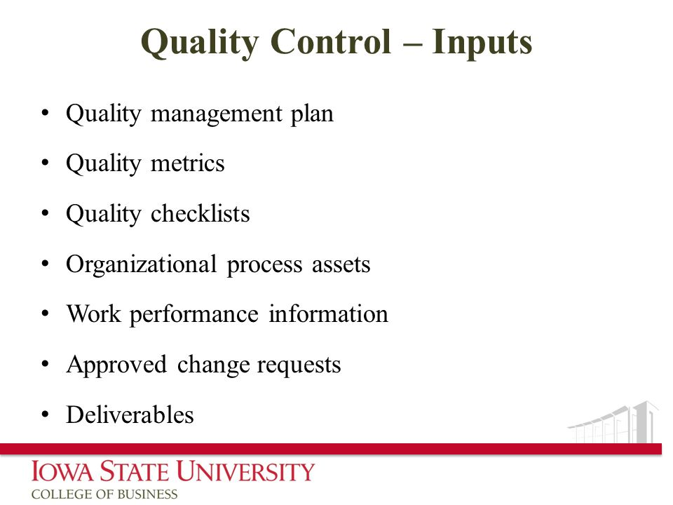 Quality Control – Inputs Quality management plan Quality metrics Quality checklists Organizational process assets Work performance information Approve