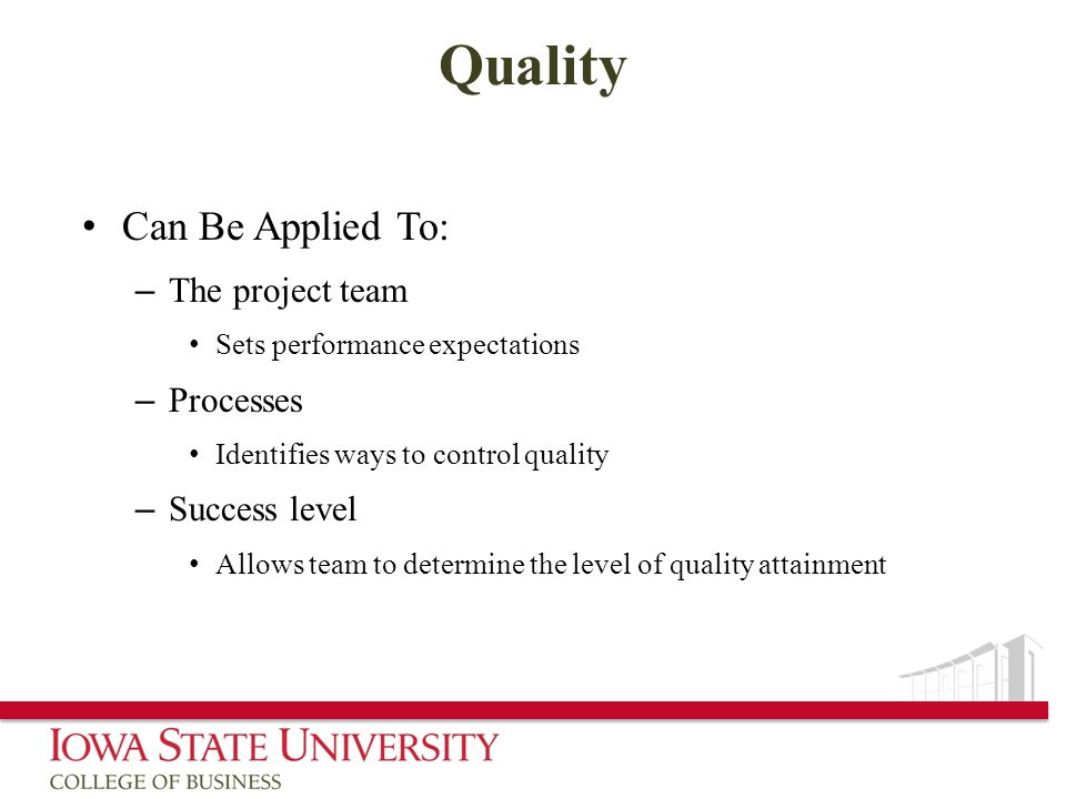 Quality Can Be Applied To: – The project team Sets performance expectations – Processes Identifies ways to control quality – Success level Allows team