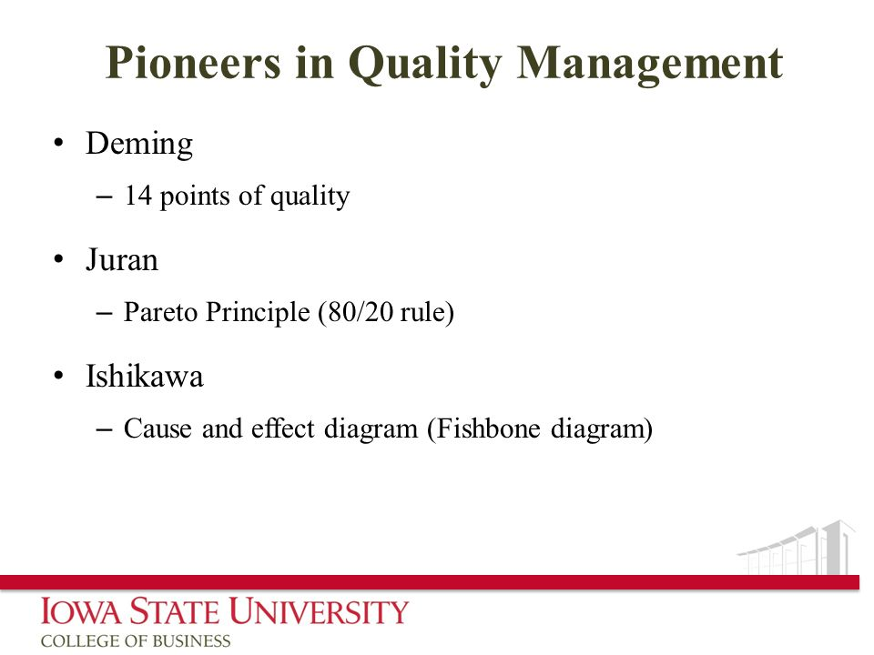 Pioneers in Quality Management Deming – 14 points of quality Juran – Pareto Principle (80/20 rule) Ishikawa – Cause and effect diagram (Fishbone diagr
