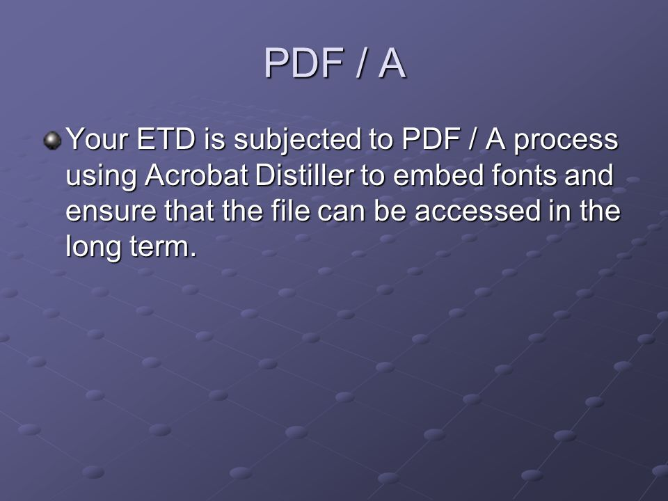 PDF / A Your ETD is subjected to PDF / A process using Acrobat Distiller to embed fonts and ensure that the file can be accessed in the long term.