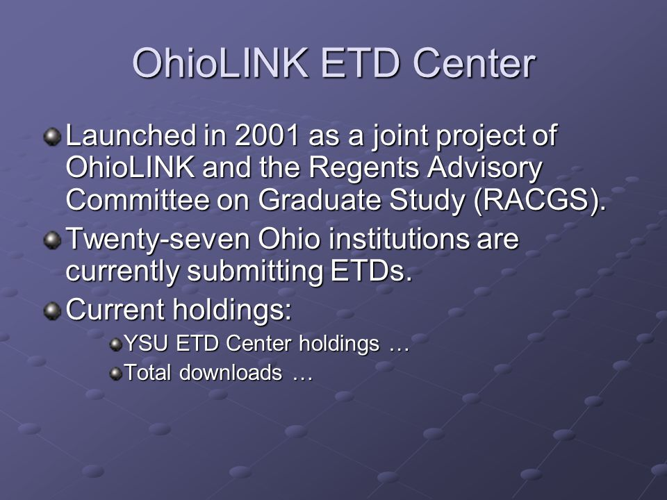 OhioLINK ETD Center Launched in 2001 as a joint project of OhioLINK and the Regents Advisory Committee on Graduate Study (RACGS).