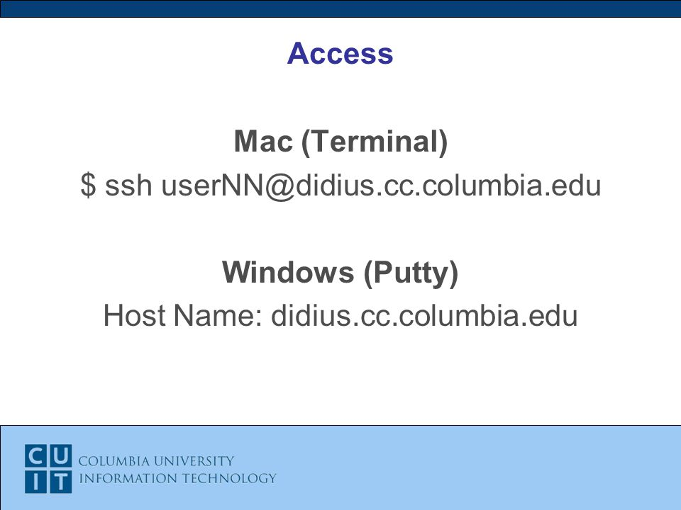 Access Mac (Terminal) $ ssh Windows (Putty) Host Name: didius.cc.columbia.edu