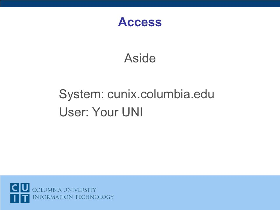 Access Aside System: cunix.columbia.edu User: Your UNI