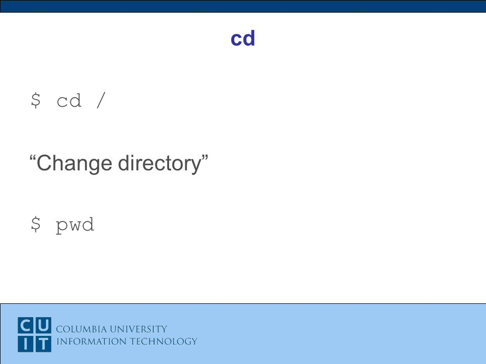 cd $ cd / Change directory $ pwd