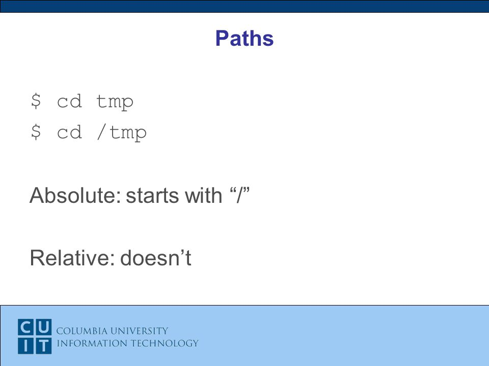 Paths $ cd tmp $ cd /tmp Absolute: starts with / Relative: doesn't