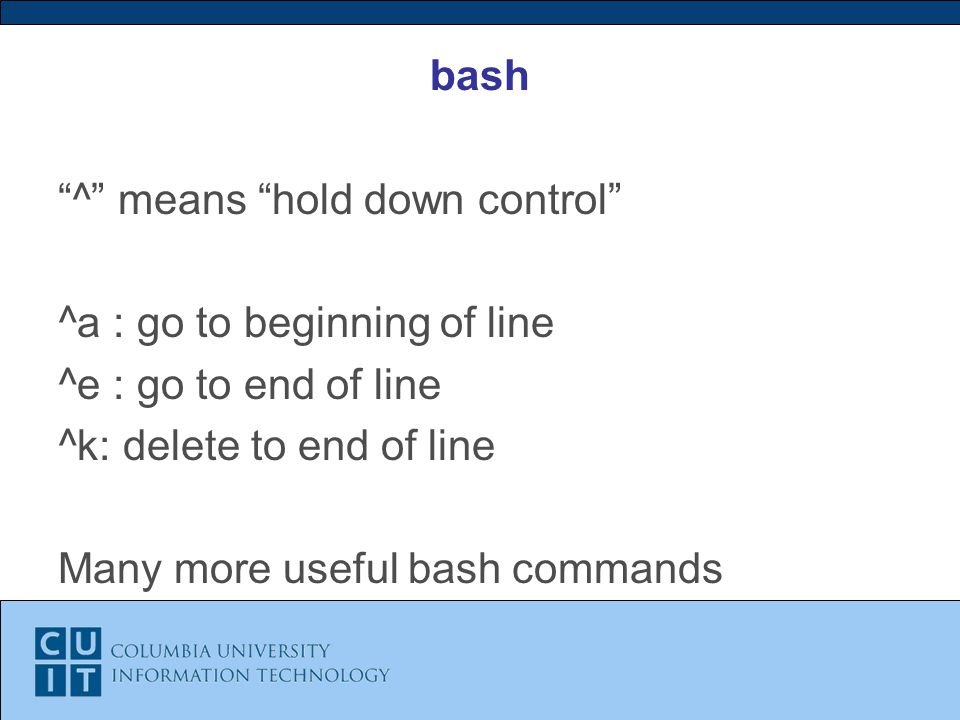 bash ^ means hold down control ^a : go to beginning of line ^e : go to end of line ^k: delete to end of line Many more useful bash commands