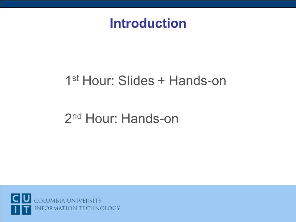 Introduction 1 st Hour: Slides + Hands-on 2 nd Hour: Hands-on