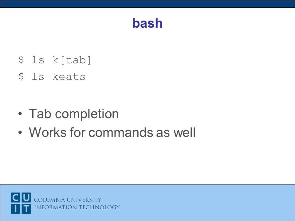 bash $ ls k[tab] $ ls keats Tab completion Works for commands as well