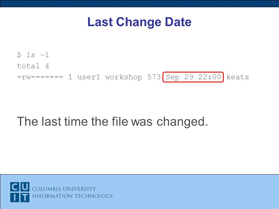 Last Change Date $ ls –l total 4 -rw user1 workshop 573 Sep 29 22:00 keats The last time the file was changed.