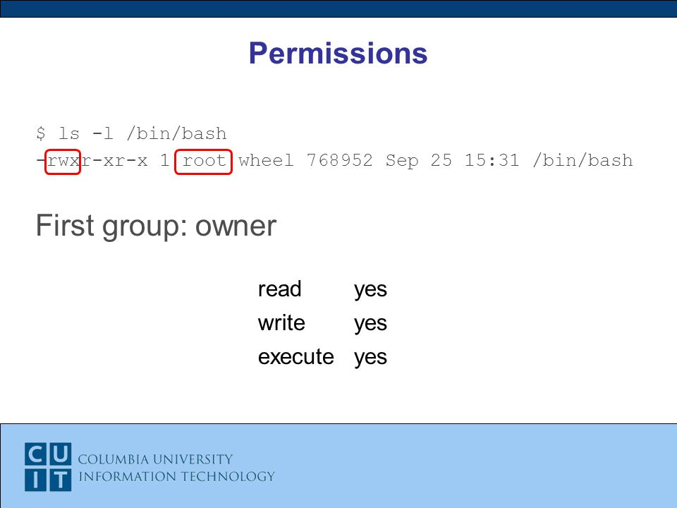 Permissions $ ls -l /bin/bash -rwxr-xr-x 1 root wheel Sep 25 15:31 /bin/bash First group: owner readyes writeyes executeyes