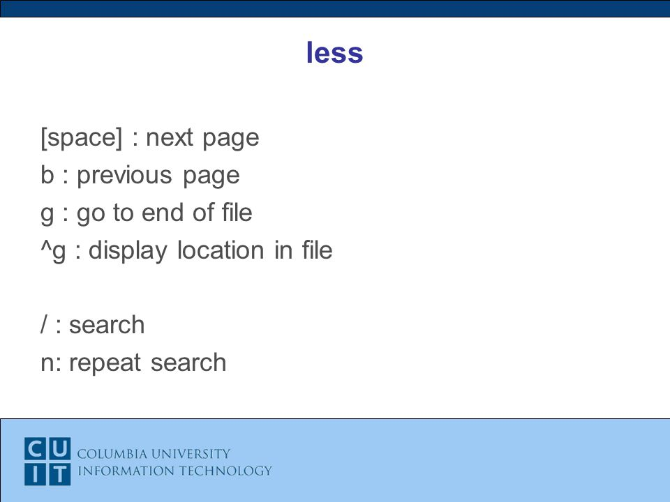 less [space] : next page b : previous page g : go to end of file ^g : display location in file / : search n: repeat search