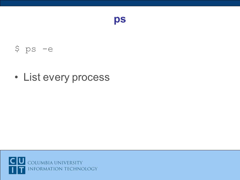 ps $ ps -e List every process