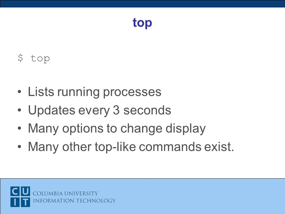 top $ top Lists running processes Updates every 3 seconds Many options to change display Many other top-like commands exist.