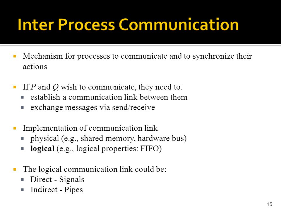  Mechanism for processes to communicate and to synchronize their actions  If P and Q wish to communicate, they need to:  establish a communication link between them  exchange messages via send/receive  Implementation of communication link  physical (e.g., shared memory, hardware bus)  logical (e.g., logical properties: FIFO)  The logical communication link could be:  Direct - Signals  Indirect - Pipes 15