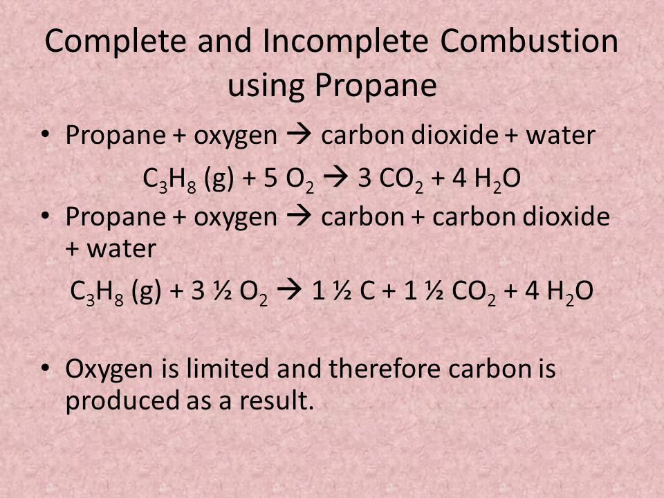 Complete and Incomplete Combustion using Propane Propane + oxygen  carbon dioxide + water C 3 H 8 (g) + 5 O 2  3 CO H 2 O Propane + oxygen  carbon + carbon dioxide + water C 3 H 8 (g) + 3 ½ O 2  1 ½ C + 1 ½ CO H 2 O Oxygen is limited and therefore carbon is produced as a result.