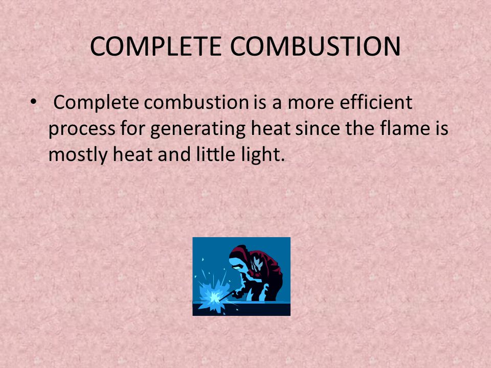 COMPLETE COMBUSTION Complete combustion is a more efficient process for generating heat since the flame is mostly heat and little light.