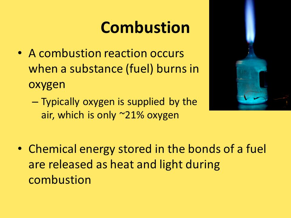 Combustion A combustion reaction occurs when a substance (fuel) burns in oxygen – Typically oxygen is supplied by the air, which is only ~21% oxygen Chemical energy stored in the bonds of a fuel are released as heat and light during combustion