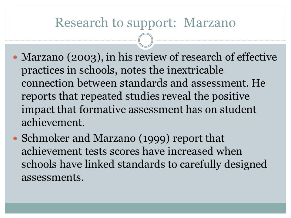 Research to support: Marzano Marzano (2003), in his review of research of effective practices in schools, notes the inextricable connection between standards and assessment.