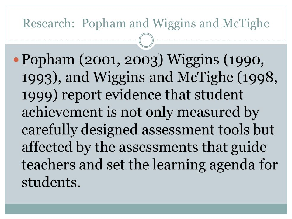 Research: Popham and Wiggins and McTighe Popham (2001, 2003) Wiggins (1990, 1993), and Wiggins and McTighe (1998, 1999) report evidence that student achievement is not only measured by carefully designed assessment tools but affected by the assessments that guide teachers and set the learning agenda for students.