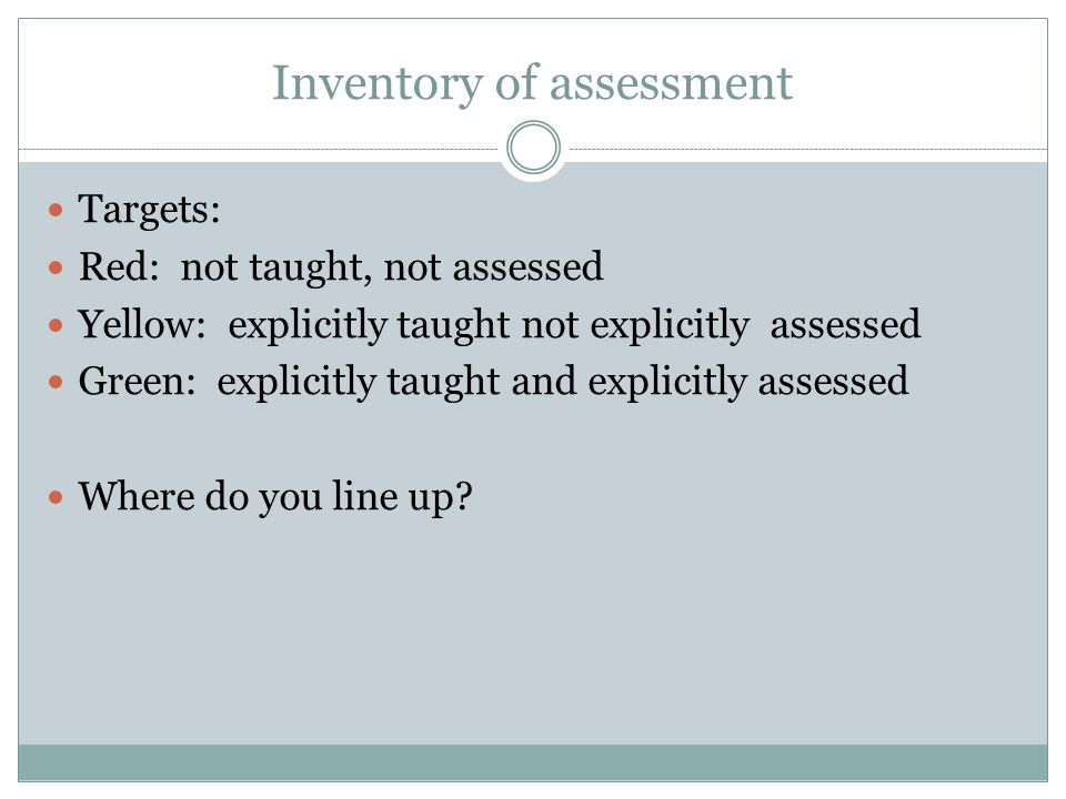 Inventory of assessment Targets: Red: not taught, not assessed Yellow: explicitly taught not explicitly assessed Green: explicitly taught and explicitly assessed Where do you line up