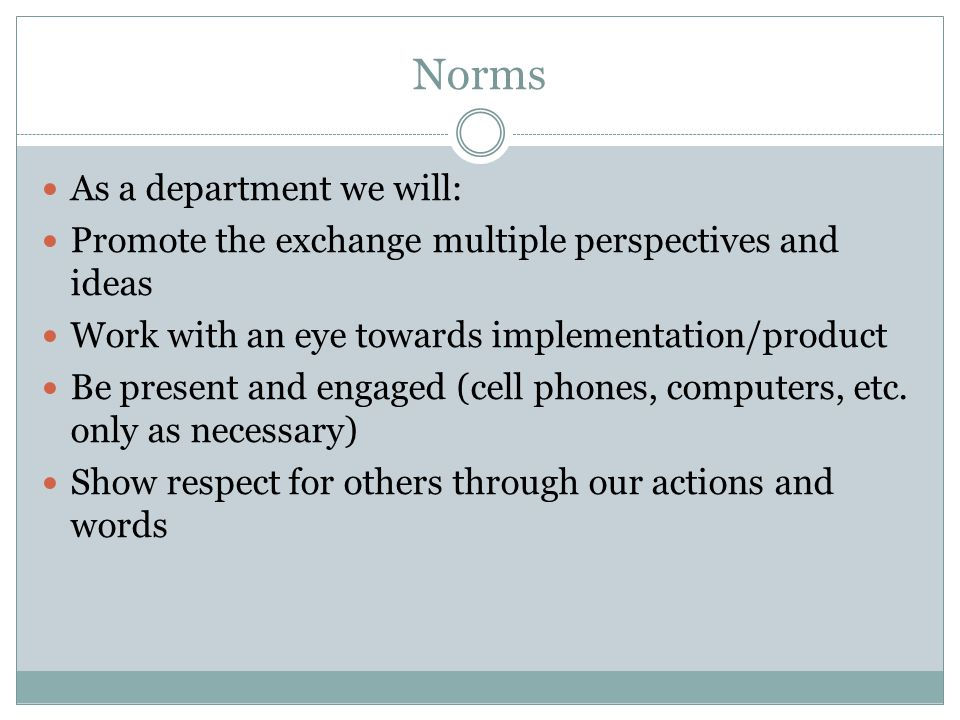 Norms As a department we will: Promote the exchange multiple perspectives and ideas Work with an eye towards implementation/product Be present and engaged (cell phones, computers, etc.