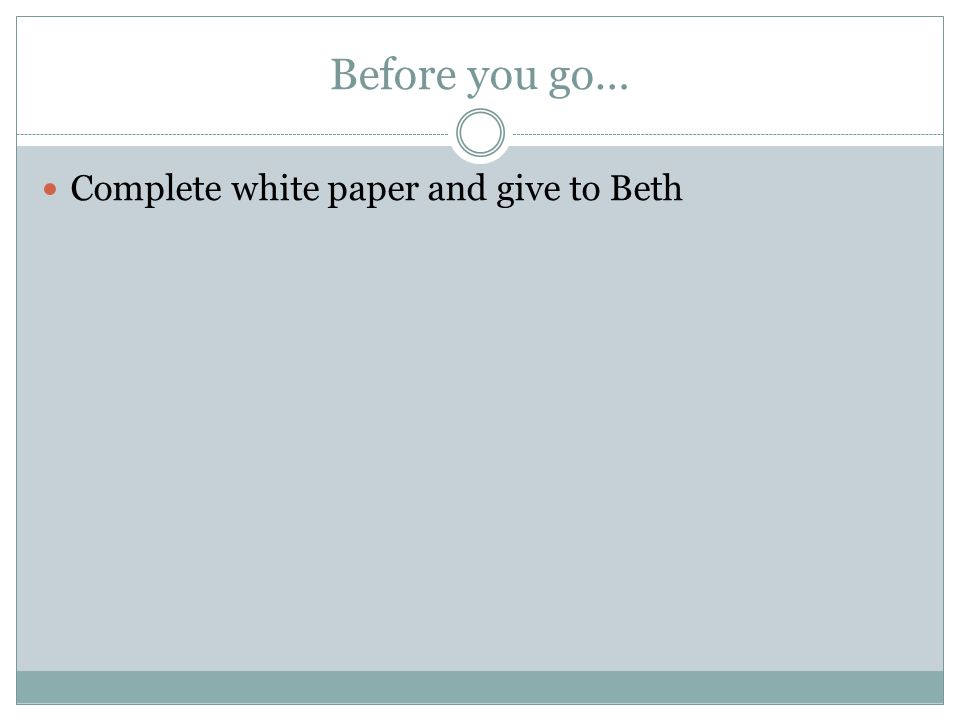 Before you go… Complete white paper and give to Beth