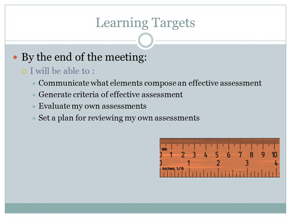 Learning Targets By the end of the meeting:  I will be able to :  Communicate what elements compose an effective assessment  Generate criteria of effective assessment  Evaluate my own assessments  Set a plan for reviewing my own assessments
