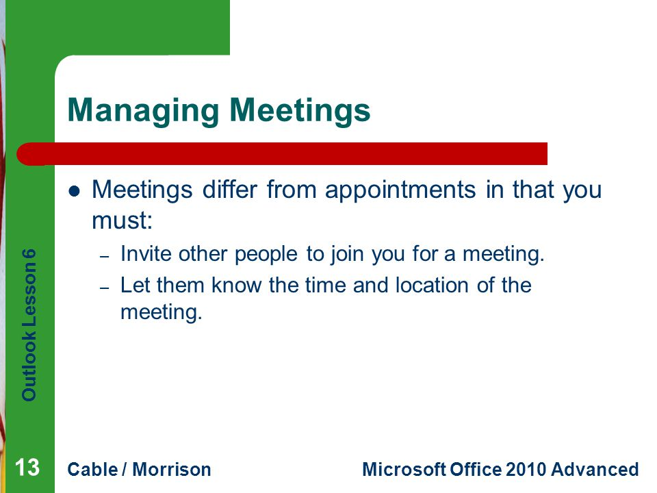 Outlook Lesson 6 Cable / MorrisonMicrosoft Office 2010 Advanced Managing Meetings Meetings differ from appointments in that you must: – Invite other people to join you for a meeting.