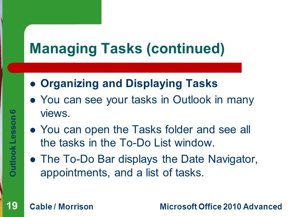 Outlook Lesson 6 Cable / MorrisonMicrosoft Office 2010 Advanced Managing Tasks (continued) Organizing and Displaying Tasks You can see your tasks in Outlook in many views.