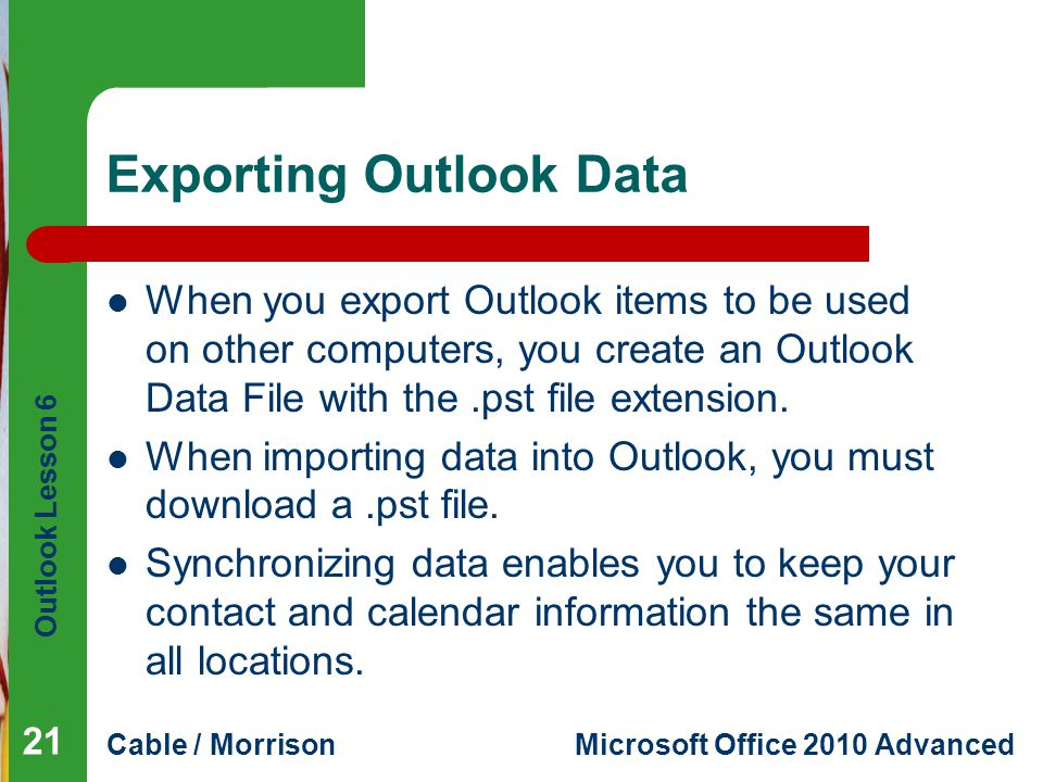 Outlook Lesson 6 Cable / MorrisonMicrosoft Office 2010 Advanced Exporting Outlook Data When you export Outlook items to be used on other computers, you create an Outlook Data File with the.pst file extension.