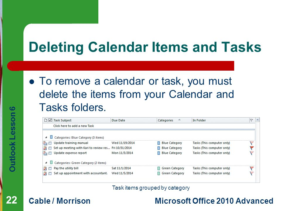 Outlook Lesson 6 Cable / MorrisonMicrosoft Office 2010 Advanced Deleting Calendar Items and Tasks To remove a calendar or task, you must delete the items from your Calendar and Tasks folders.