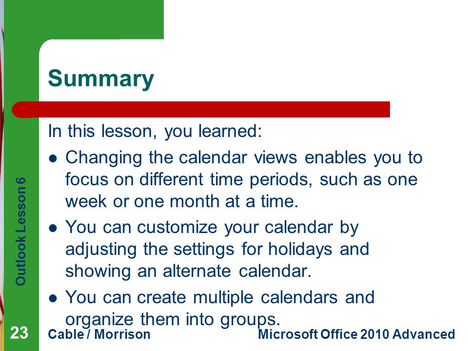 Outlook Lesson 6 Cable / MorrisonMicrosoft Office 2010 Advanced Summary In this lesson, you learned: Changing the calendar views enables you to focus on different time periods, such as one week or one month at a time.