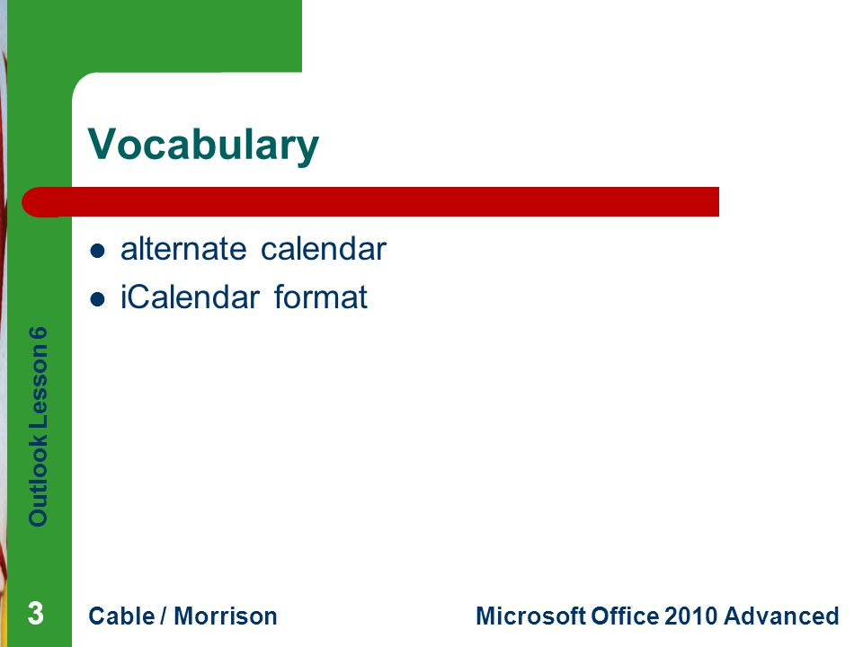 Outlook Lesson 6 Cable / MorrisonMicrosoft Office 2010 Advanced Vocabulary alternate calendar iCalendar format 333