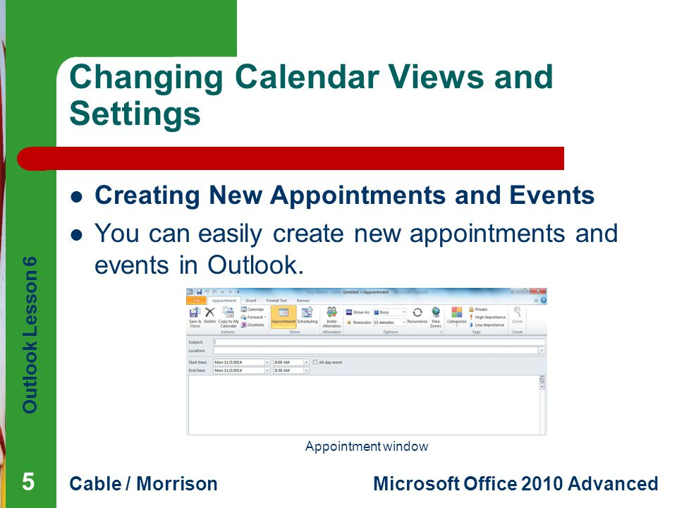Outlook Lesson 6 Cable / MorrisonMicrosoft Office 2010 Advanced Changing Calendar Views and Settings Creating New Appointments and Events You can easily create new appointments and events in Outlook.