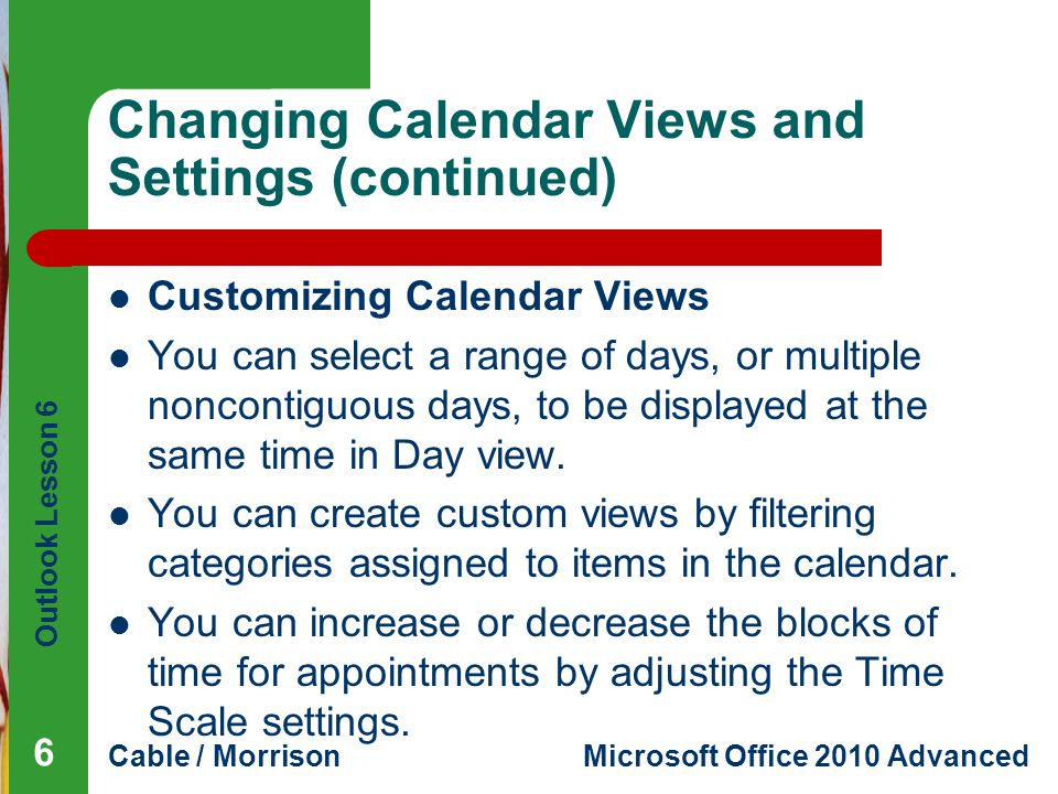 Outlook Lesson 6 Cable / MorrisonMicrosoft Office 2010 Advanced Changing Calendar Views and Settings (continued) Customizing Calendar Views You can select a range of days, or multiple noncontiguous days, to be displayed at the same time in Day view.
